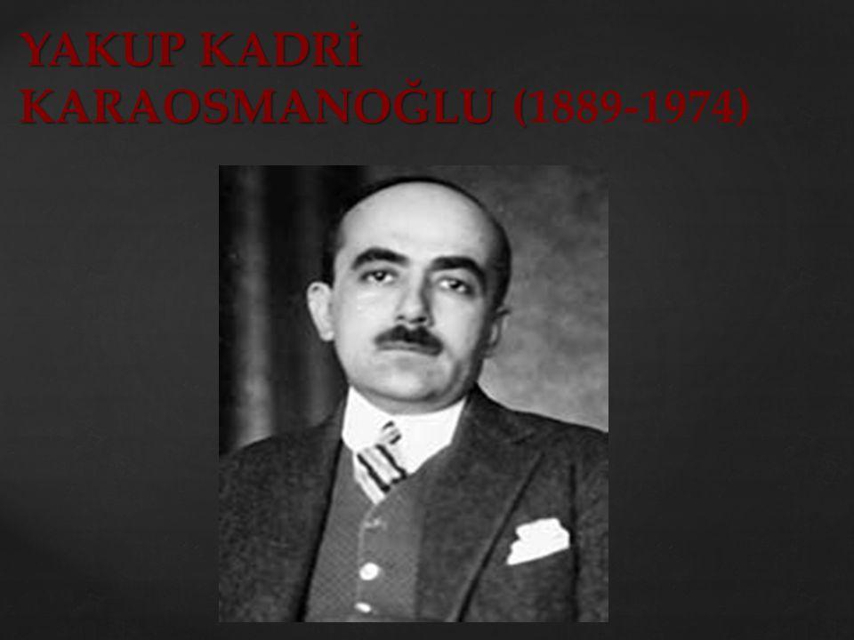 YAKUP KADRİ KARAOSMANOĞLU ( YAKUP KADRİ KARAOSMANOĞLU (1889-1974)