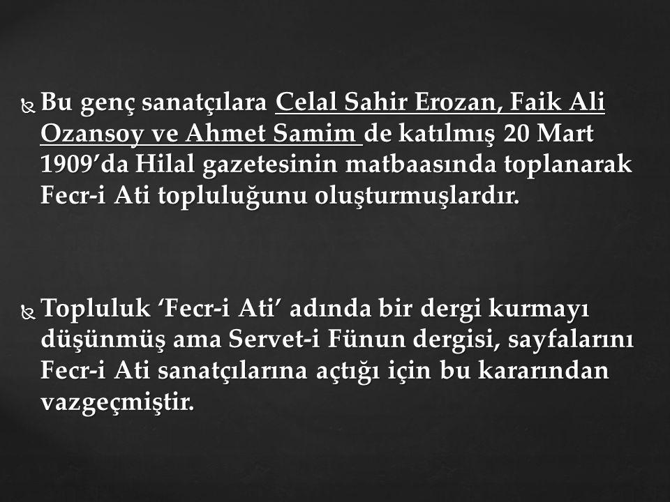  Bu genç sanatçılara Celal Sahir Erozan, Faik Ali Ozansoy ve Ahmet Samim de katılmış 20 Mart 1909'da Hilal gazetesinin matbaasında toplanarak Fecr-i