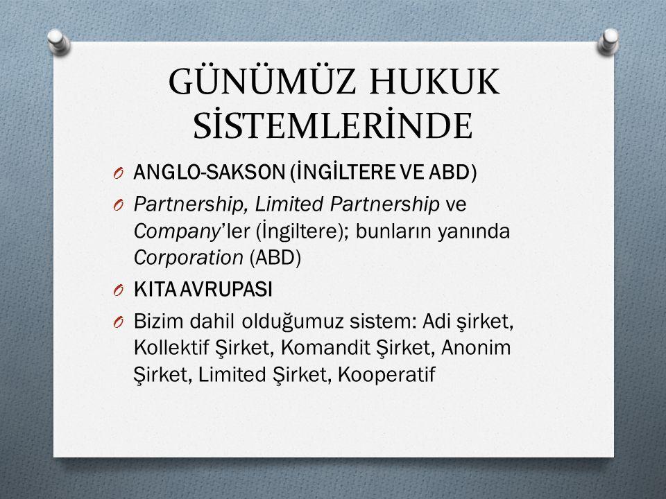 GÜNÜMÜZ HUKUK SİSTEMLERİNDE O ANGLO-SAKSON (İNGİLTERE VE ABD) O Partnership, Limited Partnership ve Company'ler (İngiltere); bunların yanında Corporation (ABD) O KITA AVRUPASI O Bizim dahil olduğumuz sistem: Adi şirket, Kollektif Şirket, Komandit Şirket, Anonim Şirket, Limited Şirket, Kooperatif