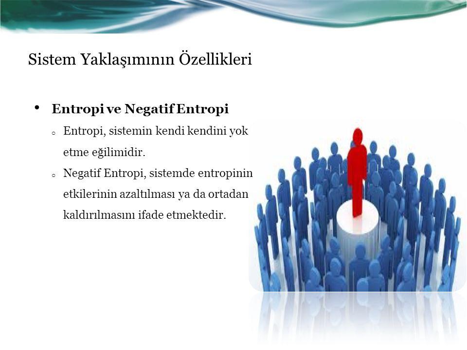 Sistem Yaklaşımının Özellikleri Entropi ve Negatif Entropi o Entropi, sistemin kendi kendini yok etme eğilimidir.