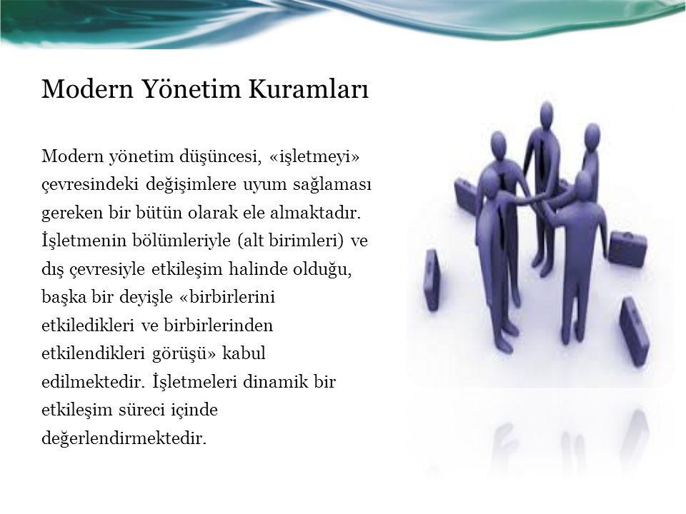 Modern Yönetim Kuramları Modern yönetim düşüncesi, «işletmeyi» çevresindeki değişimlere uyum sağlaması gereken bir bütün olarak ele almaktadır.