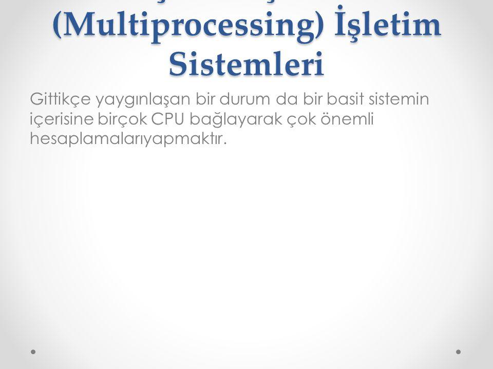 . Çoklu İşlemci (Multiprocessing) İşletim Sistemleri Gittikçe yaygınlaşan bir durum da bir basit sistemin içerisine birçok CPU bağlayarak çok önemli h
