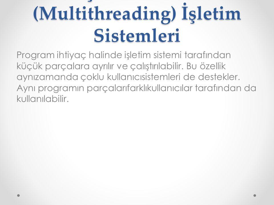 Çoklu Görev (Multithreading) İşletim Sistemleri Program ihtiyaç halinde işletim sistemi tarafından küçük parçalara ayrılır ve çalıştırılabilir. Bu öze