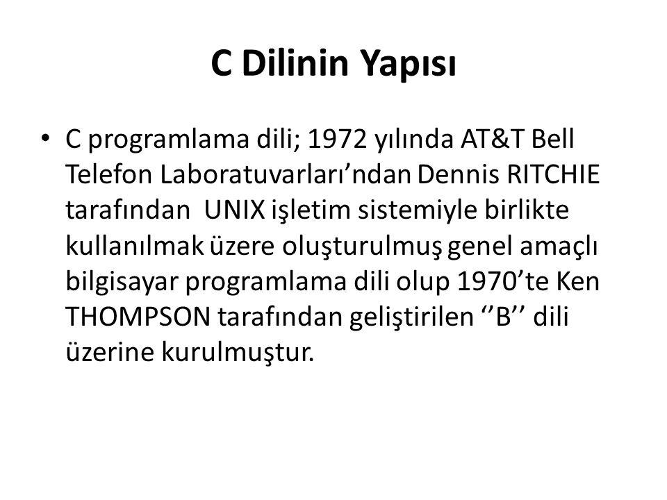 C Dilinin Yapısı C programlama dili; 1972 yılında AT&T Bell Telefon Laboratuvarları'ndan Dennis RITCHIE tarafından UNIX işletim sistemiyle birlikte kullanılmak üzere oluşturulmuş genel amaçlı bilgisayar programlama dili olup 1970'te Ken THOMPSON tarafından geliştirilen ''B'' dili üzerine kurulmuştur.