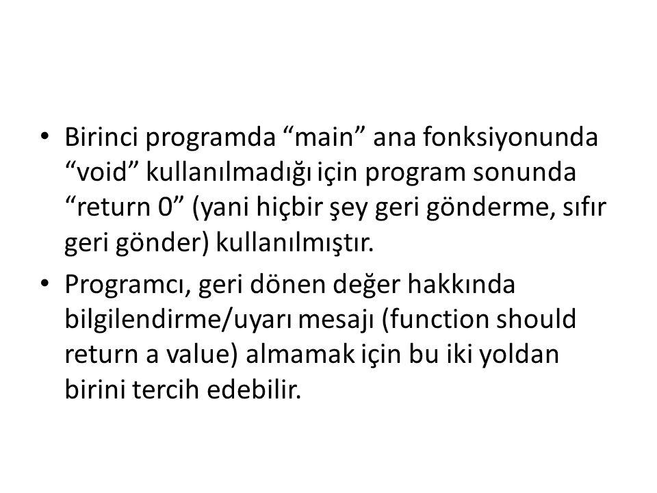 Birinci programda main ana fonksiyonunda void kullanılmadığı için program sonunda return 0 (yani hiçbir şey geri gönderme, sıfır geri gönder) kullanılmıştır.