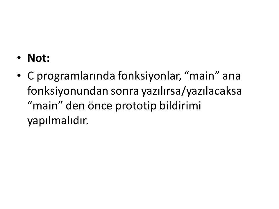 Not: C programlarında fonksiyonlar, main ana fonksiyonundan sonra yazılırsa/yazılacaksa main den önce prototip bildirimi yapılmalıdır.