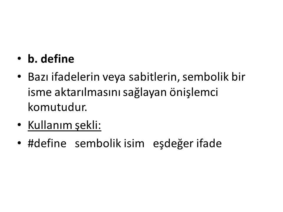 b. define Bazı ifadelerin veya sabitlerin, sembolik bir isme aktarılmasını sağlayan önişlemci komutudur. Kullanım şekli: #define sembolik isim eşdeğer