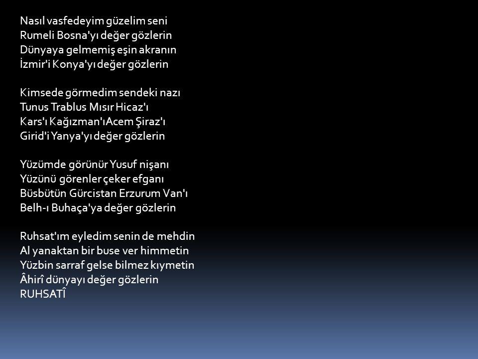 Nasıl vasfedeyim güzelim seni Rumeli Bosna yı değer gözlerin Dünyaya gelmemiş eşin akranın İzmir i Konya yı değer gözlerin Kimsede görmedim sendeki nazı Tunus Trablus Mısır Hicaz ı Kars ı Kağızman ıAcem Şiraz ı Girid i Yanya yı değer gözlerin Yüzümde görünür Yusuf nişanı Yüzünü görenler çeker efganı Büsbütün Gürcistan Erzurum Van ı Belh-ı Buhaça ya değer gözlerin Ruhsat ım eyledim senin de mehdin Al yanaktan bir buse ver himmetin Yüzbin sarraf gelse bilmez kıymetin Âhirî dünyayı değer gözlerin RUHSATÎ