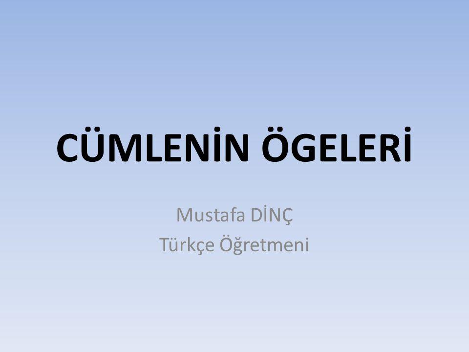 CÜMLENİN ÖGELERİ Mustafa DİNÇ Türkçe Öğretmeni