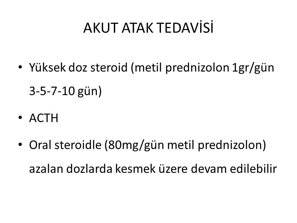 AKUT ATAK TEDAVİSİ Yüksek doz steroid (metil prednizolon 1gr/gün 3-5-7-10 gün) ACTH Oral steroidle (80mg/gün metil prednizolon) azalan dozlarda kesmek
