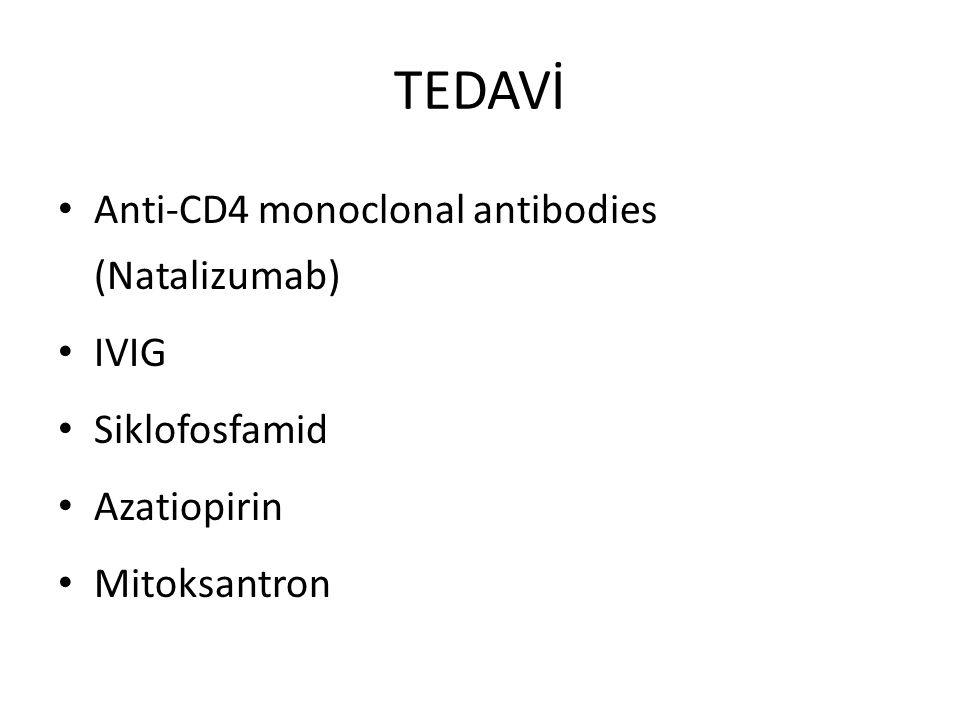 TEDAVİ Anti-CD4 monoclonal antibodies (Natalizumab) IVIG Siklofosfamid Azatiopirin Mitoksantron