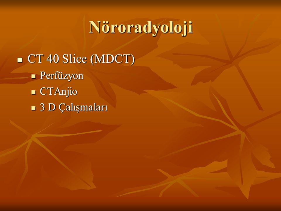 Nöroradyoloji CT 40 Slice (MDCT) CT 40 Slice (MDCT) Perfüzyon Perfüzyon CTAnjio CTAnjio 3 D Çalışmaları 3 D Çalışmaları