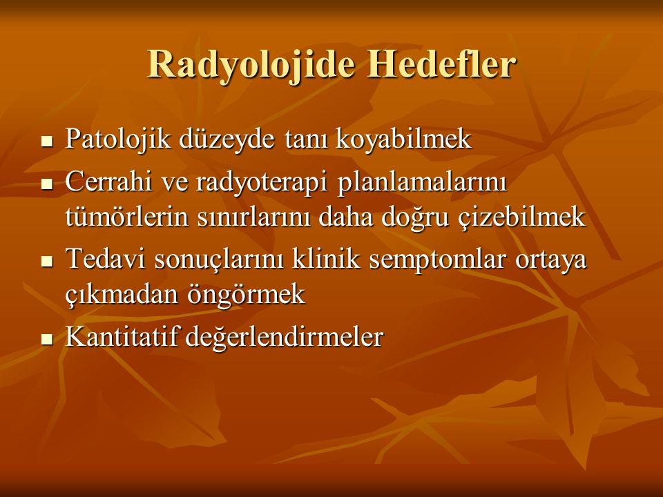 Radyolojide Hedefler Patolojik düzeyde tanı koyabilmek Patolojik düzeyde tanı koyabilmek Cerrahi ve radyoterapi planlamalarını tümörlerin sınırlarını