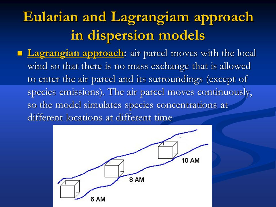 Eularian and Lagrangiam approach in dispersion models Lagrangian approach: air parcel moves with the local wind so that there is no mass exchange that