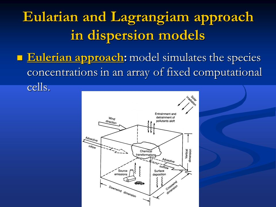 Eularian and Lagrangiam approach in dispersion models Eulerian approach: model simulates the species concentrations in an array of fixed computational cells.