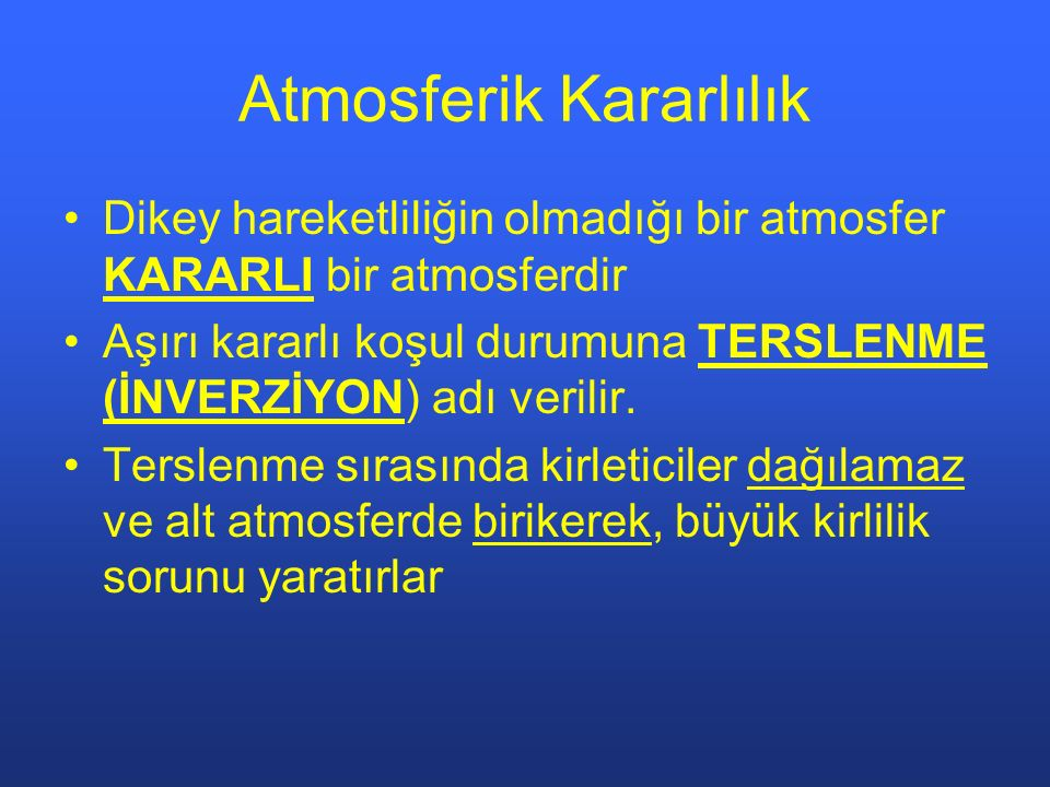 Atmosferik Kararlılık Dikey hareketliliğin olmadığı bir atmosfer KARARLI bir atmosferdir Aşırı kararlı koşul durumuna TERSLENME (İNVERZİYON) adı verilir.
