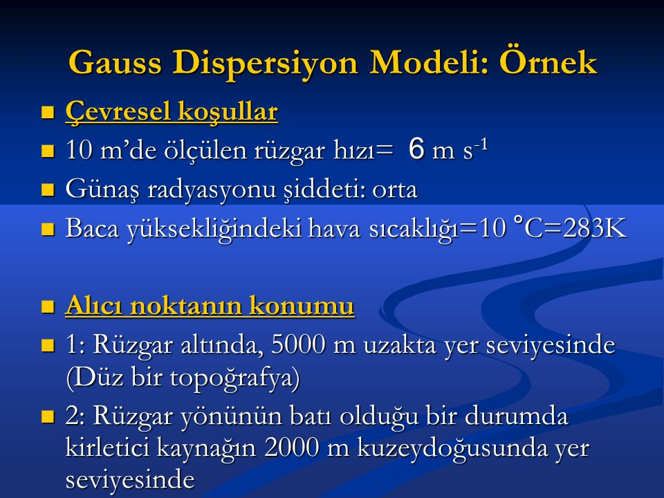 Gauss Dispersiyon Modeli: Örnek Çevresel koşullar Çevresel koşullar 10 m'de ölçülen rüzgar hızı= 6 m s -1 10 m'de ölçülen rüzgar hızı= 6 m s -1 Günaş radyasyonu şiddeti: orta Günaş radyasyonu şiddeti: orta Baca yüksekliğindeki hava sıcaklığı=10 °C=283K Baca yüksekliğindeki hava sıcaklığı=10 °C=283K Alıcı noktanın konumu Alıcı noktanın konumu 1: Rüzgar altında, 5000 m uzakta yer seviyesinde (Düz bir topoğrafya) 1: Rüzgar altında, 5000 m uzakta yer seviyesinde (Düz bir topoğrafya) 2: Rüzgar yönünün batı olduğu bir durumda kirletici kaynağın 2000 m kuzeydoğusunda yer seviyesinde 2: Rüzgar yönünün batı olduğu bir durumda kirletici kaynağın 2000 m kuzeydoğusunda yer seviyesinde