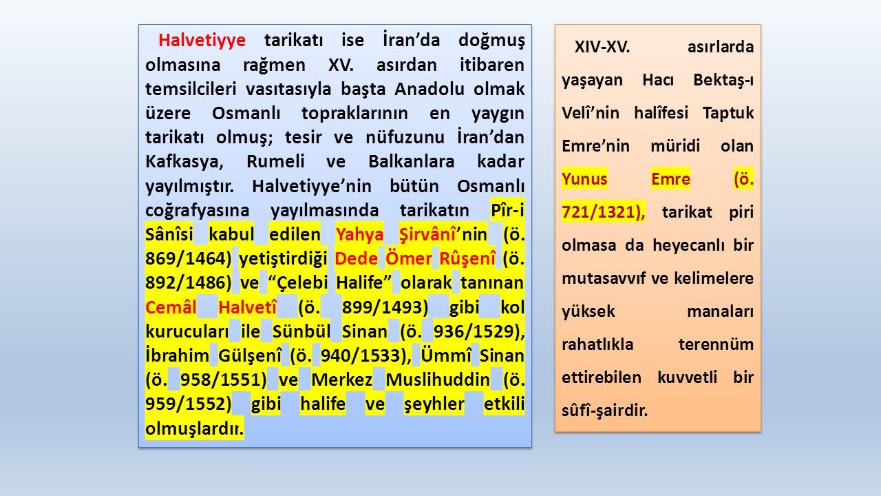 Halvetiyye tarikatı ise İran'da doğmuş olmasına rağmen XV. asırdan itibaren temsilcileri vasıtasıyla başta Anadolu olmak üzere Osmanlı topraklarının e