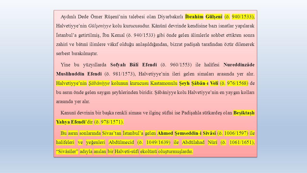 Aydınlı Dede Ömer Rûşenî'nin talebesi olan Diyarbakırlı İbrahim Gülşenî (ö. 940/1533), Halvetiyye'nin Gülşeniyye kolu kurucusudur. Kânûnî devrinde ken