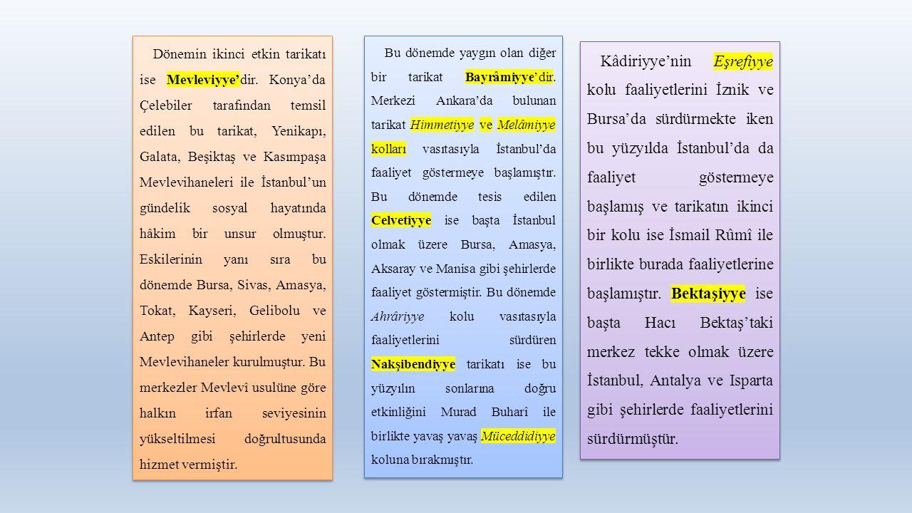 Dönemin ikinci etkin tarikatı ise Mevleviyye'dir. Konya'da Çelebiler tarafından temsil edilen bu tarikat, Yenikapı, Galata, Beşiktaş ve Kasımpaşa Mevl