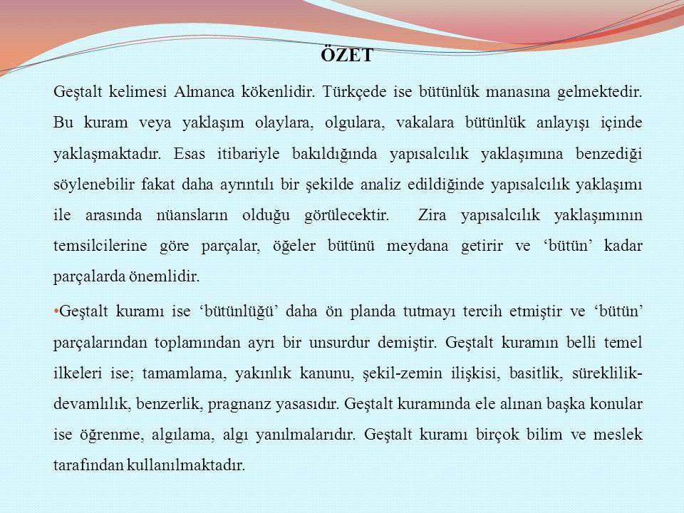 ÖZET Geştalt kelimesi Almanca kökenlidir. Türkçede ise bütünlük manasına gelmektedir. Bu kuram veya yaklaşım olaylara, olgulara, vakalara bütünlük anl