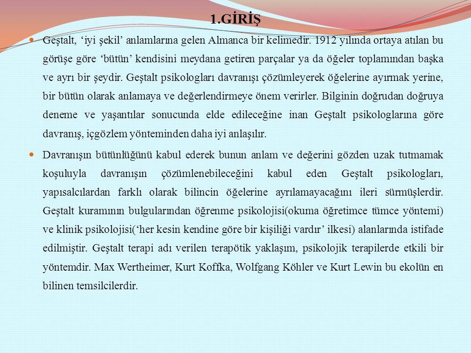 1.GİRİŞ Geştalt, 'iyi şekil' anlamlarına gelen Almanca bir kelimedir. 1912 yılında ortaya atılan bu görüşe göre 'bütün' kendisini meydana getiren parç