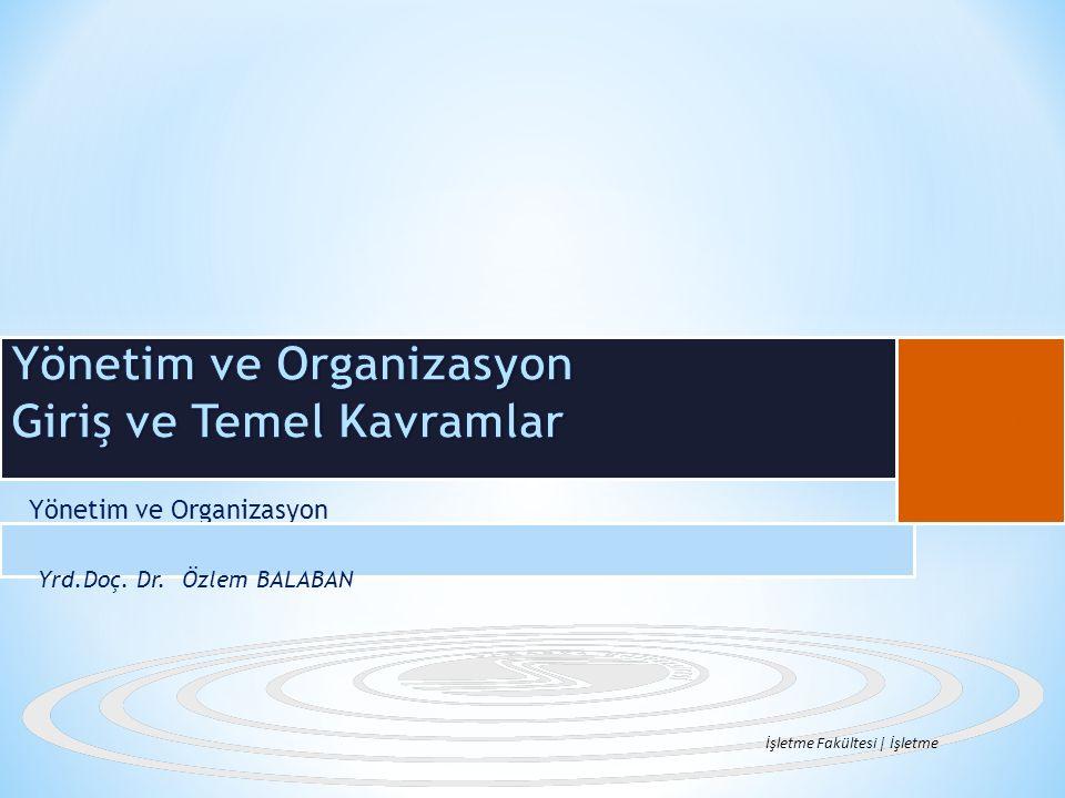 Yönetim ve Organizasyon Yrd.Doç. Dr. Özlem BALABAN İşletme Fakültesi | İşletme B