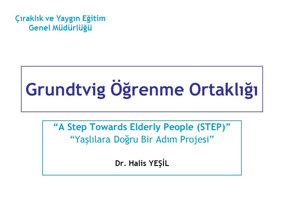 """Grundtvig Öğrenme Ortaklığı """"A Step Towards Elderly People (STEP)"""" """"Yaşlılara Doğru Bir Adım Projesi"""" Dr. Halis YEŞİL Çıraklık ve Yaygın Eğitim Genel"""