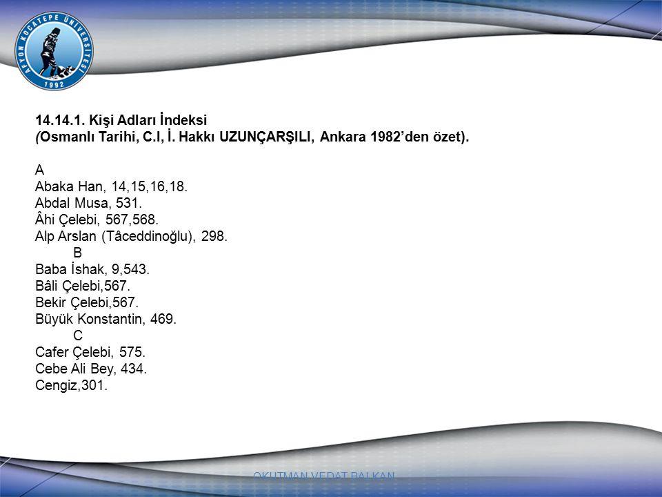 OKUTMAN VEDAT BALKAN 14.14.1. Kişi Adları İndeksi (Osmanlı Tarihi, C.І, İ. Hakkı UZUNÇARŞILI, Ankara 1982'den özet). A Abaka Han, 14,15,16,18. Abdal M