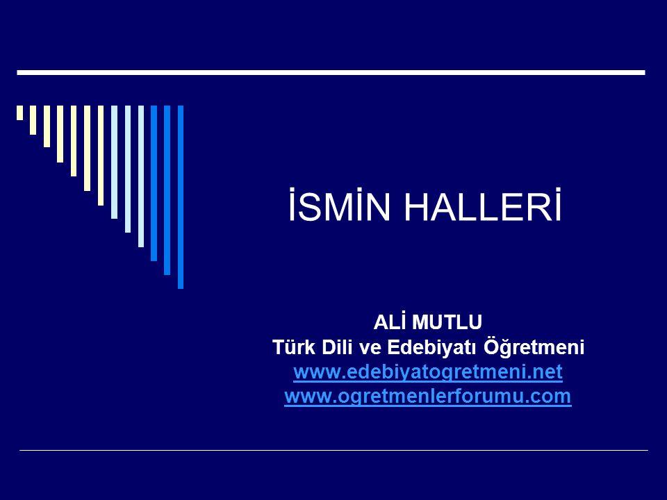 İSMİN HALLERİ ALİ MUTLU Türk Dili ve Edebiyatı Öğretmeni www.edebiyatogretmeni.net www.ogretmenlerforumu.com