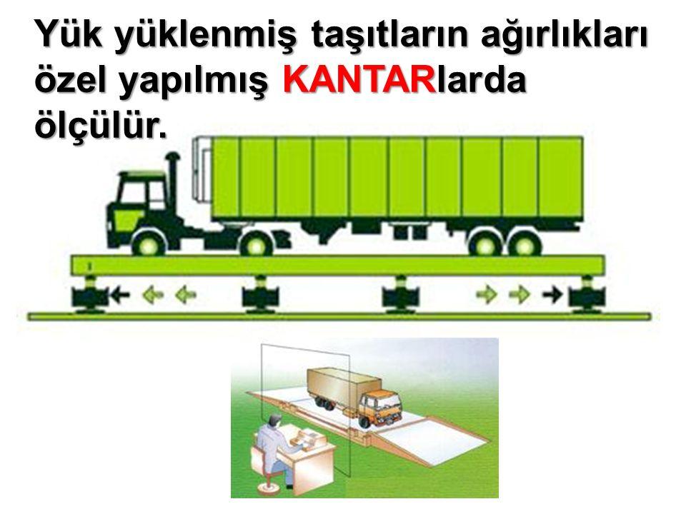 Yük yüklenmiş taşıtların ağırlıkları özel yapılmış KANTARlarda ölçülür.