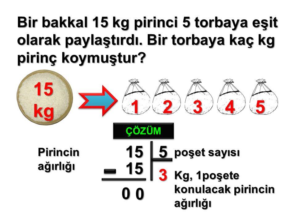 Bir bakkal 15 kg pirinci 5 torbaya eşit olarak paylaştırdı.