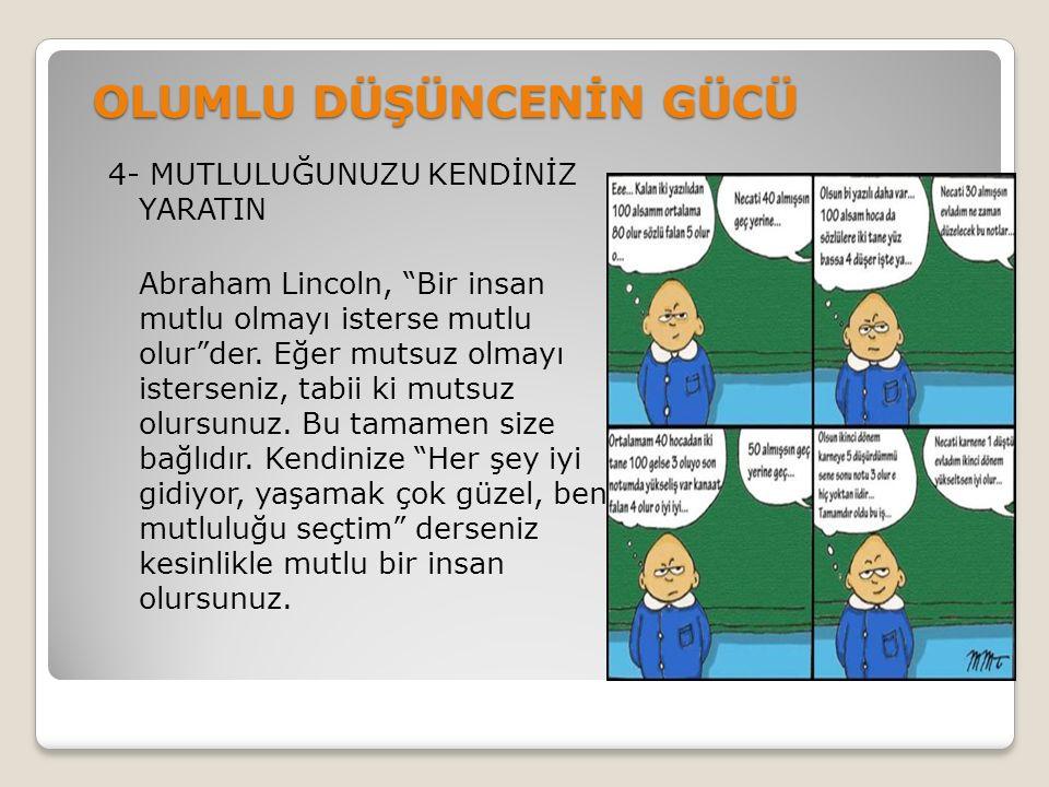 OLUMLU DÜŞÜNCENİN GÜCÜ 4- MUTLULUĞUNUZU KENDİNİZ YARATIN Abraham Lincoln, Bir insan mutlu olmayı isterse mutlu olur der.