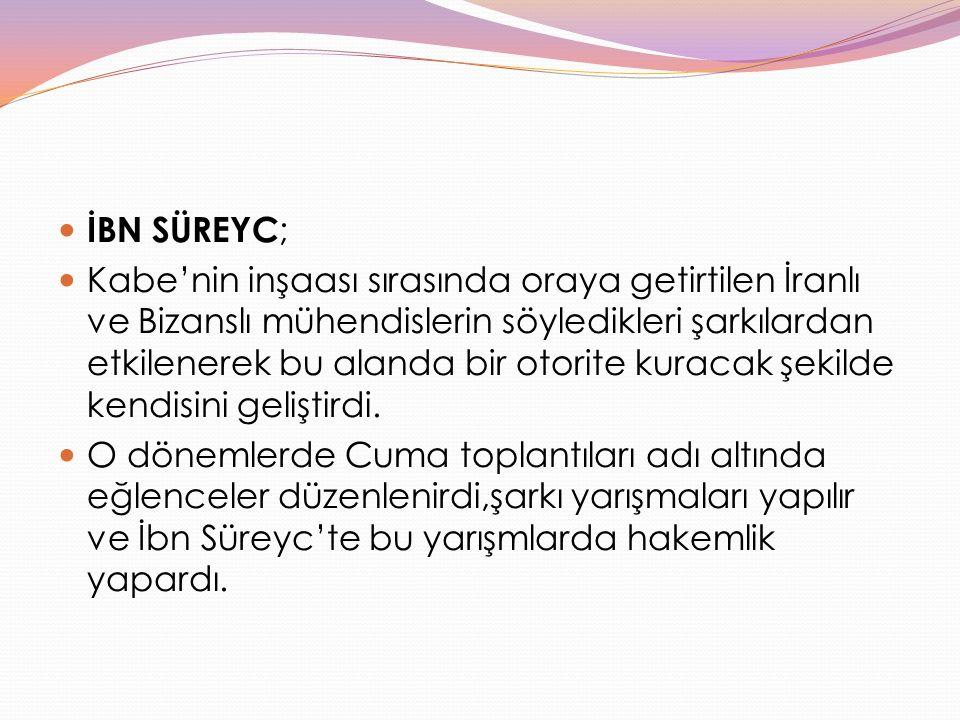 İBN SÜREYC ; Kabe'nin inşaası sırasında oraya getirtilen İranlı ve Bizanslı mühendislerin söyledikleri şarkılardan etkilenerek bu alanda bir otorite k