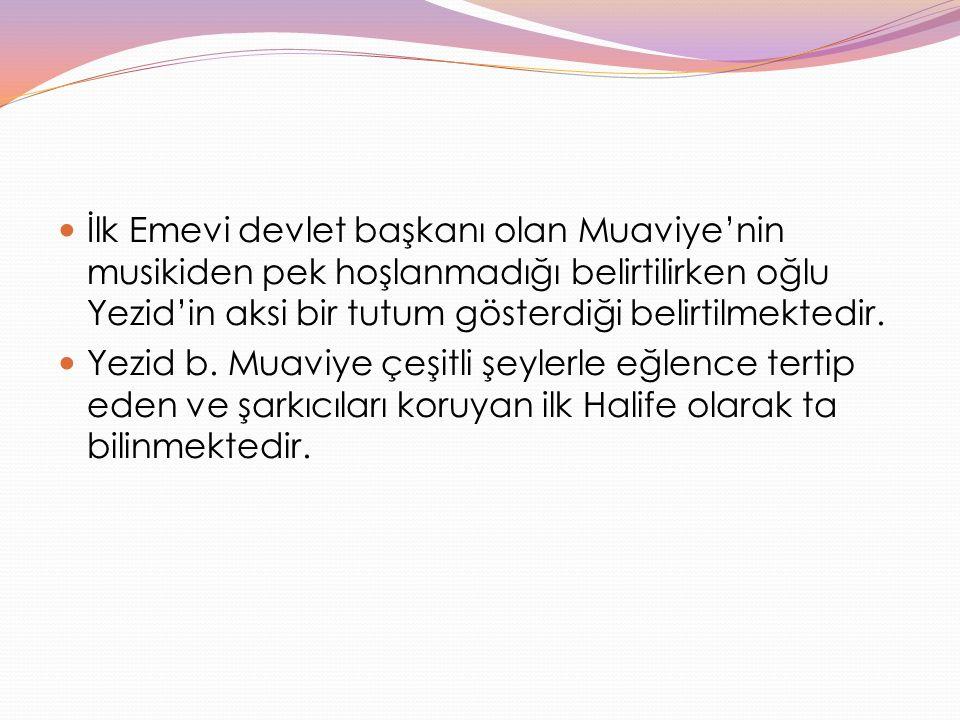 İlk Emevi devlet başkanı olan Muaviye'nin musikiden pek hoşlanmadığı belirtilirken oğlu Yezid'in aksi bir tutum gösterdiği belirtilmektedir. Yezid b.