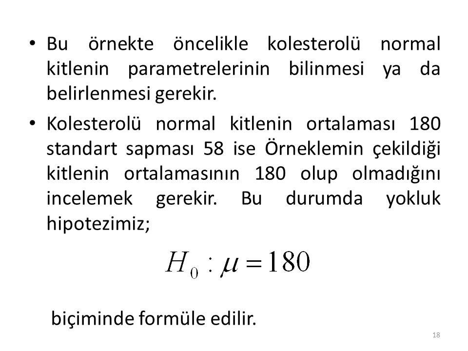 Bu örnekte öncelikle kolesterolü normal kitlenin parametrelerinin bilinmesi ya da belirlenmesi gerekir. Kolesterolü normal kitlenin ortalaması 180 sta