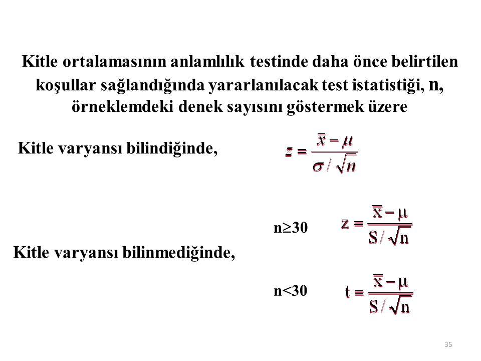 Kitle ortalamasının anlamlılık testinde daha önce belirtilen koşullar sağlandığında yararlanılacak test istatistiği, n, örneklemdeki denek sayısını göstermek üzere Kitle varyansı bilindiğinde, Kitle varyansı bilinmediğinde, n<30 n  30 35