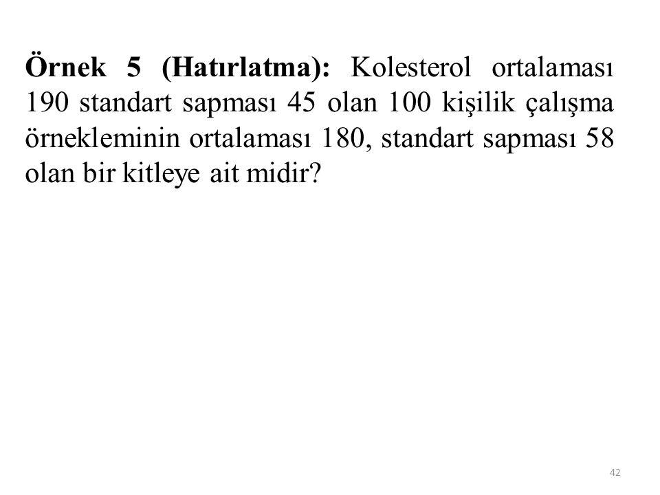 42 Örnek 5 (Hatırlatma): Kolesterol ortalaması 190 standart sapması 45 olan 100 kişilik çalışma örnekleminin ortalaması 180, standart sapması 58 olan bir kitleye ait midir