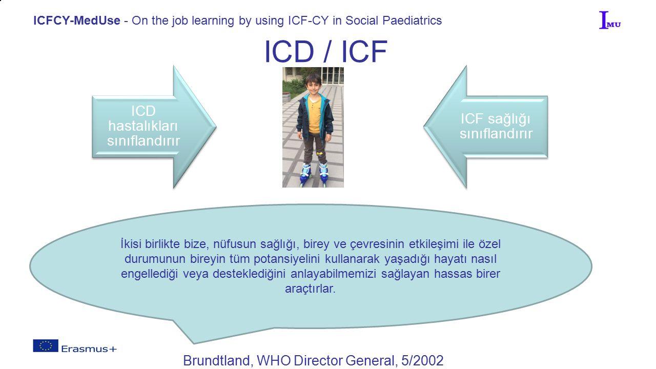 ICFCY-MedUse - On the job learning by using ICF-CY in Social Paediatrics ICD / ICF Brundtland, WHO Director General, 5/2002 ICD hastalıkları sınıflandırır ICF sağlığı sınıflandırır İkisi birlikte bize, nüfusun sağlığı, birey ve çevresinin etkileşimi ile özel durumunun bireyin tüm potansiyelini kullanarak yaşadığı hayatı nasıl engellediği veya desteklediğini anlayabilmemizi sağlayan hassas birer araçtırlar.