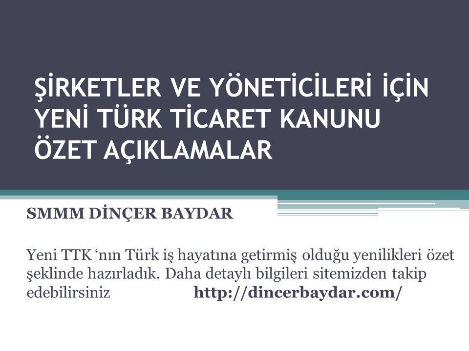 ŞİRKETLER VE YÖNETİCİLERİ İÇİN YENİ TÜRK TİCARET KANUNU ÖZET AÇIKLAMALAR SMMM DİNÇER BAYDAR Yeni TTK 'nın Türk iş hayatına getirmiş olduğu yenilikleri özet şeklinde hazırladık.