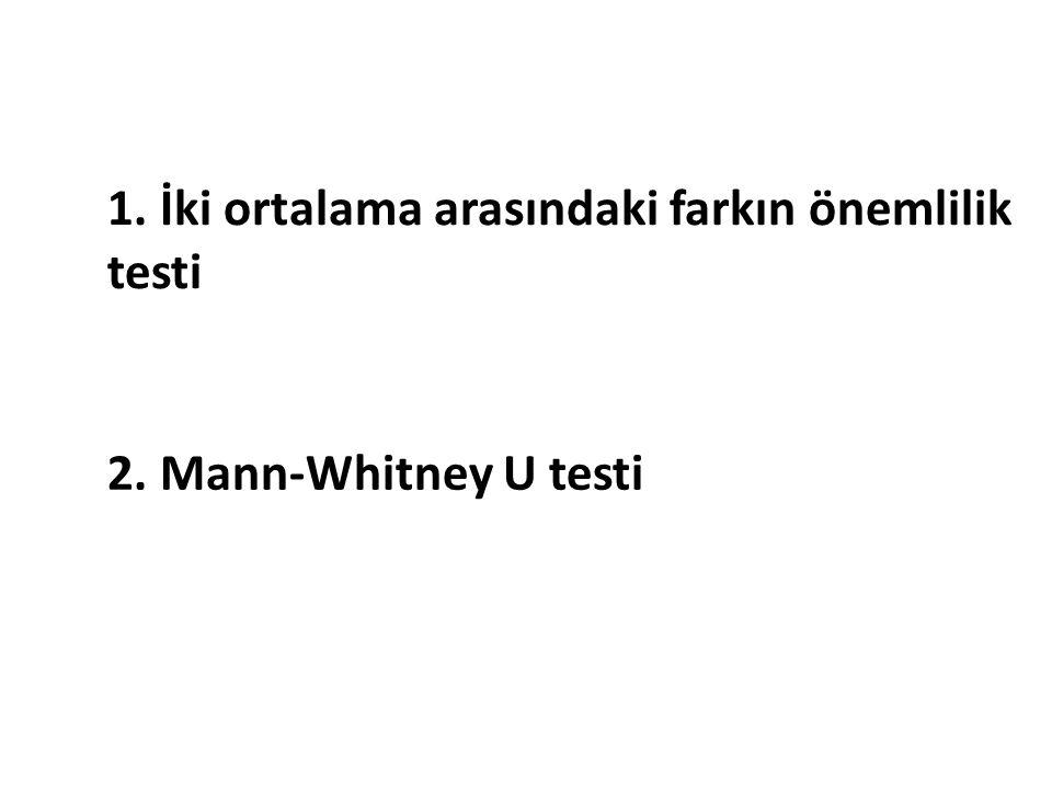 1. İki ortalama arasındaki farkın önemlilik testi 2. Mann-Whitney U testi