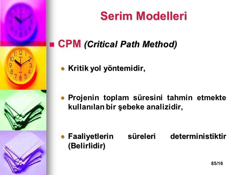 85/16 CPM (Critical Path Method) CPM (Critical Path Method) Kritik yol yöntemidir, Kritik yol yöntemidir, Projenin toplam süresini tahmin etmekte kullanılan bir şebeke analizidir, Faaliyetlerin süreleri deterministiktir (Belirlidir) Faaliyetlerin süreleri deterministiktir (Belirlidir) Serim Modelleri