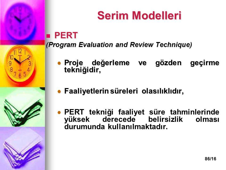 86/16 Serim Modelleri PERT PERT (Program Evaluation and Review Technique) Proje değerleme ve gözden geçirme tekniğidir, Proje değerleme ve gözden geçirme tekniğidir, Faaliyetlerin süreleri olasılıklıdır, Faaliyetlerin süreleri olasılıklıdır, PERT tekniği faaliyet süre tahminlerinde yüksek derecede belirsizlik olması durumunda kullanılmaktadır.