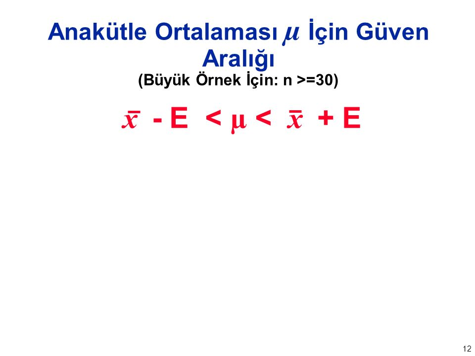 12 Anakütle Ortalaması µ İçin Güven Aralığı (Büyük Örnek İçin: n >=30) x - E < µ < x + E