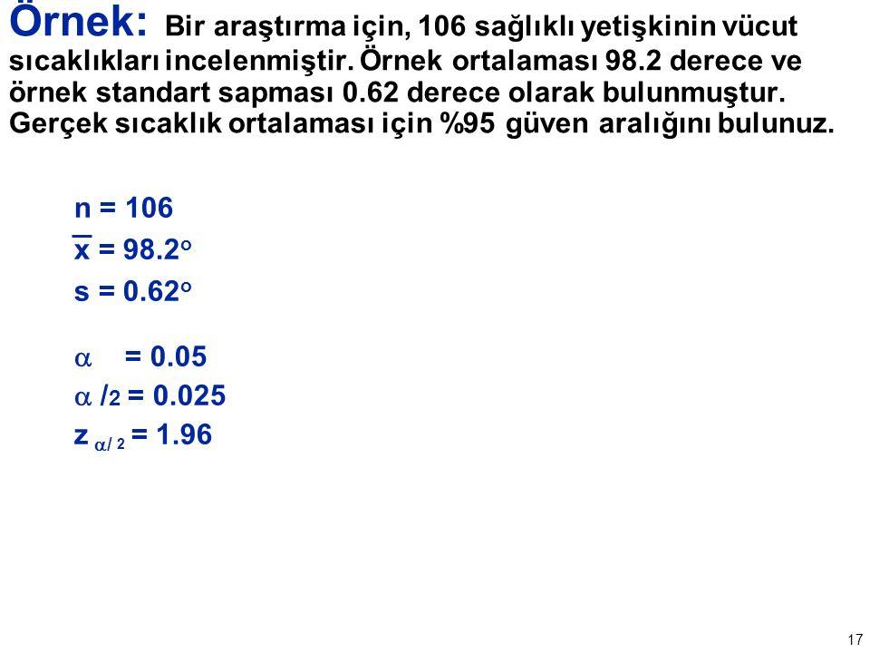 17 n = 106 x = 98.2 o s = 0.62 o  = 0.05  / 2 = 0.025 z  / 2 = 1.96 Örnek: Bir araştırma için, 106 sağlıklı yetişkinin vücut sıcaklıkları incelenmiştir.