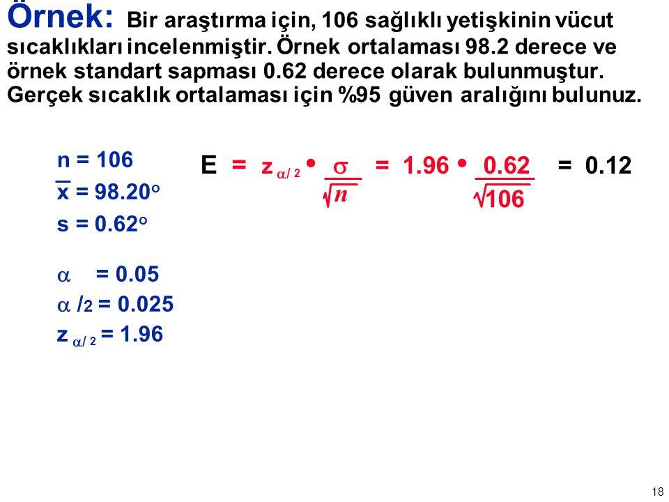 18 n = 106 x = 98.20 o s = 0.62 o  = 0.05  / 2 = 0.025 z  / 2 = 1.96 E = z  / 2  = 1.96 0.62 = 0.12 n 106 Örnek: Bir araştırma için, 106 sağlıklı yetişkinin vücut sıcaklıkları incelenmiştir.