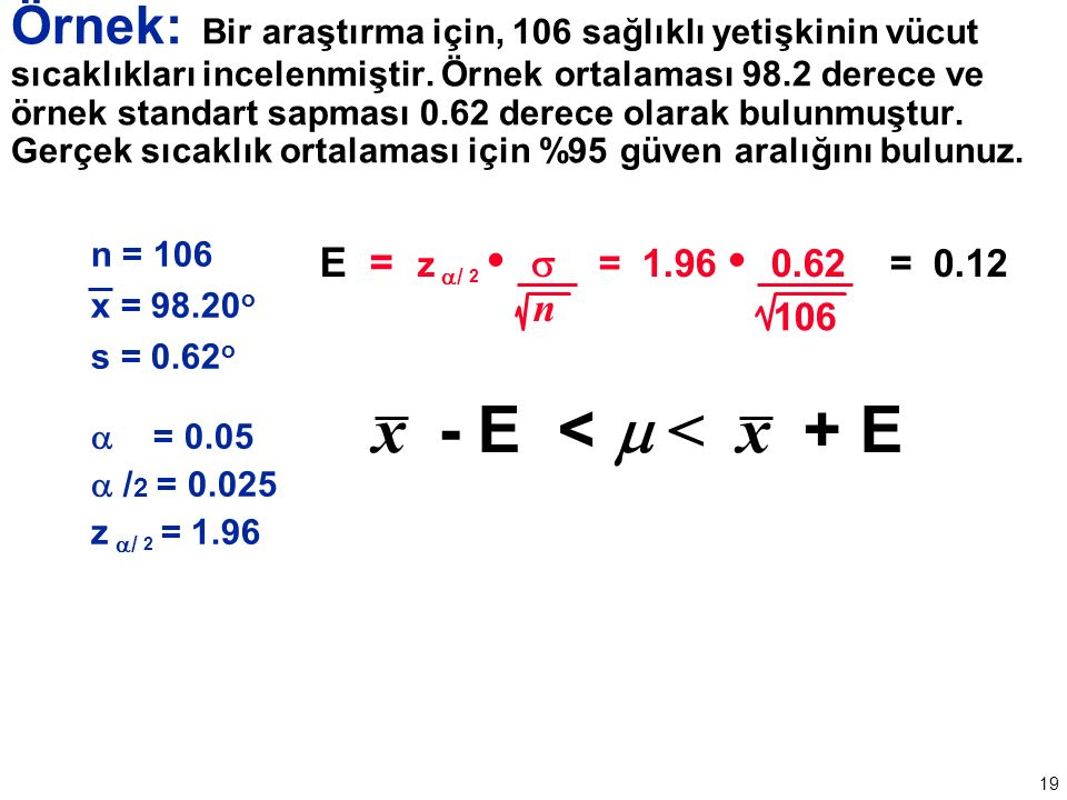 19 n = 106 x = 98.20 o s = 0.62 o  = 0.05  / 2 = 0.025 z  / 2 = 1.96 E = z  / 2  = 1.96 0.62 = 0.12 n 106 x - E <  < x + E Örnek: Bir araştırma için, 106 sağlıklı yetişkinin vücut sıcaklıkları incelenmiştir.