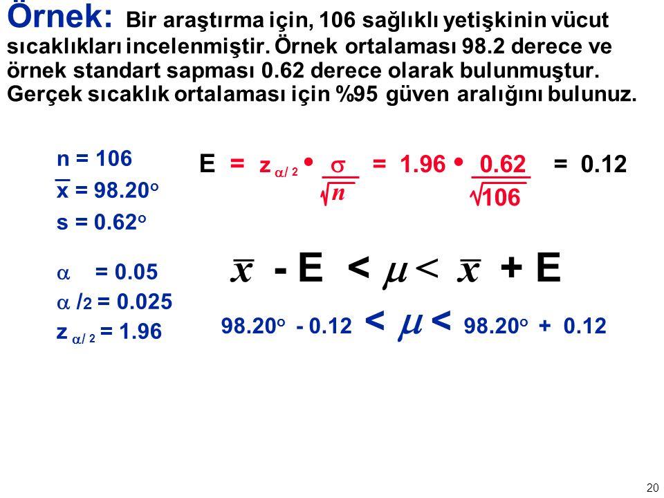 20 n = 106 x = 98.20 o s = 0.62 o  = 0.05  / 2 = 0.025 z  / 2 = 1.96 E = z  / 2  = 1.96 0.62 = 0.12 n 106 x - E <  < x + E 98.20 o - 0.12 <  < 98.20 o + 0.12 Örnek: Bir araştırma için, 106 sağlıklı yetişkinin vücut sıcaklıkları incelenmiştir.
