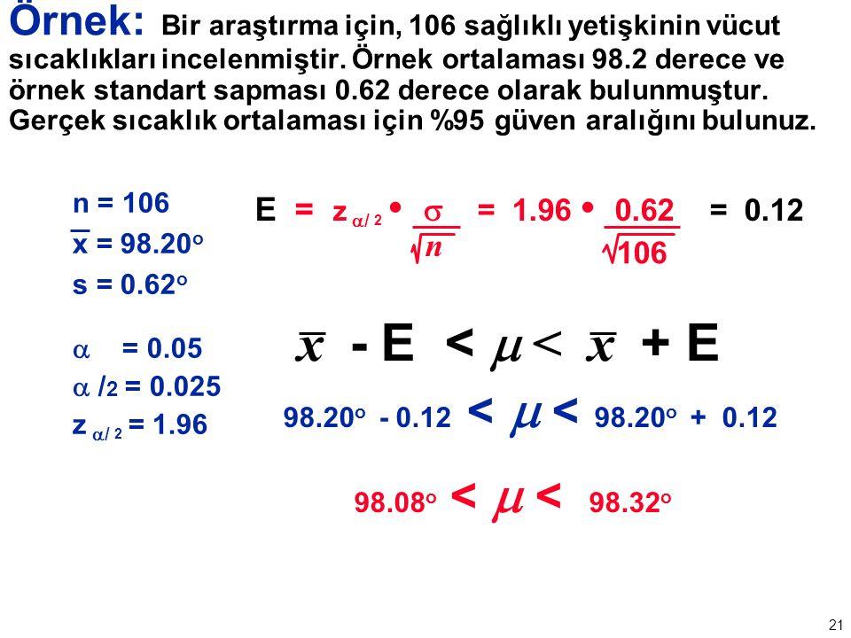21 n = 106 x = 98.20 o s = 0.62 o  = 0.05  / 2 = 0.025 z  / 2 = 1.96 E = z  / 2  = 1.96 0.62 = 0.12 n 106 x - E <  < x + E 98.20 o - 0.12 <  < 98.20 o + 0.12 98.08 o <  < 98.32 o Örnek: Bir araştırma için, 106 sağlıklı yetişkinin vücut sıcaklıkları incelenmiştir.