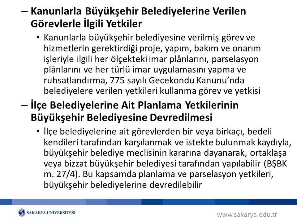 www.sakarya.edu.tr – Kanunlarla Büyükşehir Belediyelerine Verilen Görevlerle İlgili Yetkiler Kanunlarla büyükşehir belediyesine verilmiş görev ve hizmetlerin gerektirdiği proje, yapım, bakım ve onarım işleriyle ilgili her ölçekteki imar plânlarını, parselasyon plânlarını ve her türlü imar uygulamasını yapma ve ruhsatlandırma, 775 sayılı Gecekondu Kanunu'nda belediyelere verilen yetkileri kullanma görev ve yetkisi – İlçe Belediyelerine Ait Planlama Yetkilerinin Büyükşehir Belediyesine Devredilmesi İlçe belediyelerine ait görevlerden bir veya birkaçı, bedeli kendileri tarafından karşılanmak ve istekte bulunmak kaydıyla, büyükşehir belediye meclisinin kararına dayanarak, ortaklaşa veya bizzat büyükşehir belediyesi tarafından yapılabilir (BŞBK m.